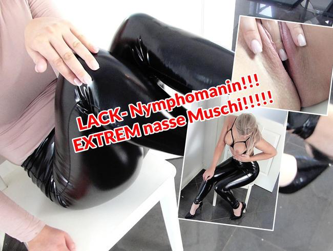 LACK- Nymphomanin!!! EXTREM nasse Muschi!!!!!